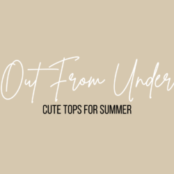 OUT FROM UNDER – CUTE TOPS FOR SUMMER